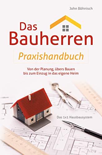 Das Bauherren Praxishandbuch: Von der Planung, übers Bauen bis zum Einzug in das eigene Heim