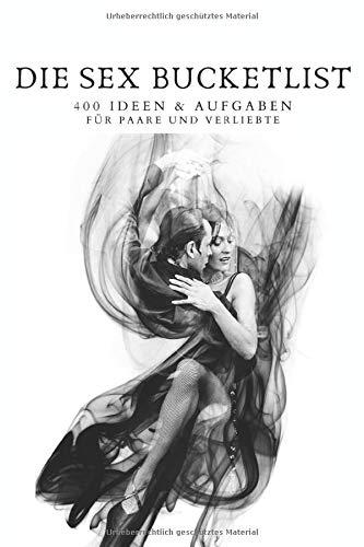 DIE SEX BUCKETLIST 400 Ideen und Aufgaben für Paare und verliebte: Ein Workbook der anderen Art