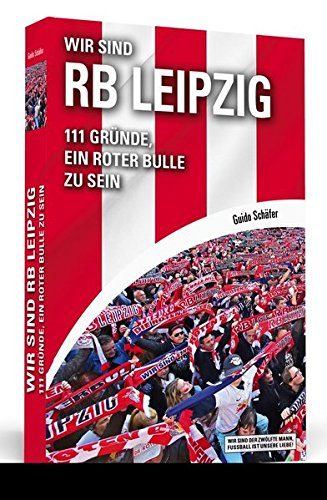 Wir sind RB Leipzig: 111 Gründe, ein Roter Bulle zu sein. Mit einem Vorwort von Ralf Rangnick