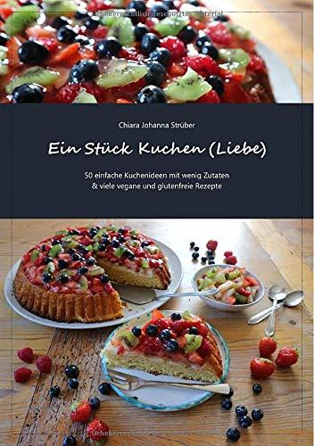 Ein Stück Kuchen (Liebe): 50 einfache Kuchenideen mit wenig Zutaten & viele vegane und glutenfreie Rezepte